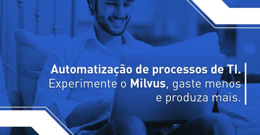 Automatização de processos de TI: experimente o Milvus, gaste menos e produza mais