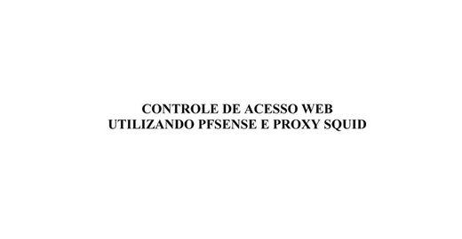 CONTROLE DE ACESSO WEB UTILIZANDO PFSENSE E PROXY SQUID.